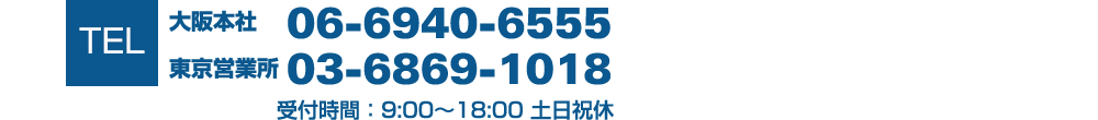 TEL:大阪本社 06-6940-6555 東京営業所 03-6869-1018